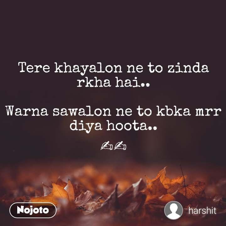 Tere khayalon ne to zinda rkha hai..  Warna sawalon ne to kbka mrr diya hoota.. ✍✍