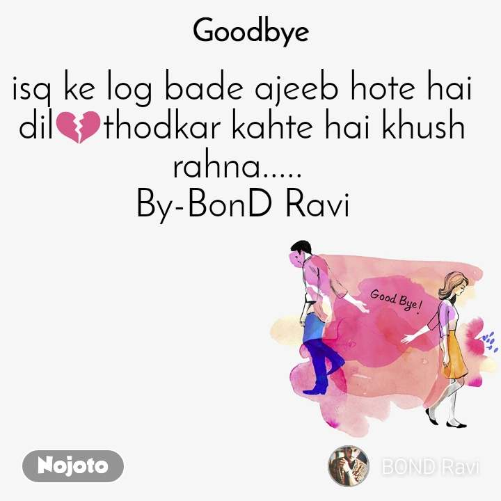 Goodbye  isq ke log bade ajeeb hote hai  dil💔thodkar kahte hai khush rahna.....  By-BonD Ravi