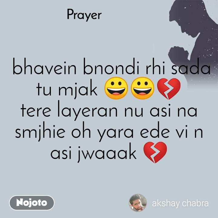 Prayer   bhavein bnondi rhi sada tu mjak 😀😀💔 tere layeran nu asi na smjhie oh yara ede vi n asi jwaaak 💔