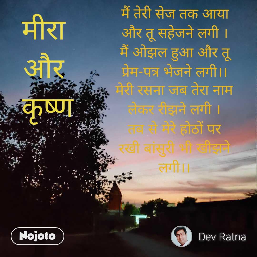 मैं तेरी सेज तक आया और तू सहेजने लगी । मैं ओझल हुआ और तू प्रेम-पत्र भेजने लगी।। मेरी रसना जब तेरा नाम लेकर रीझने लगी । तब से मेरे होठों पर रखी बांसुरी भी खीझने लगी।। मीरा  और  कृष्ण