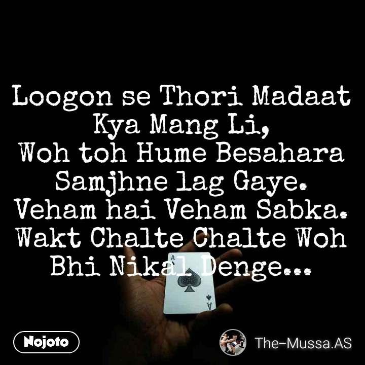 Loogon se Thori Madaat Kya Mang Li, Woh toh Hume Besahara Samjhne lag Gaye. Veham hai Veham Sabka. Wakt Chalte Chalte Woh Bhi Nikal Denge...