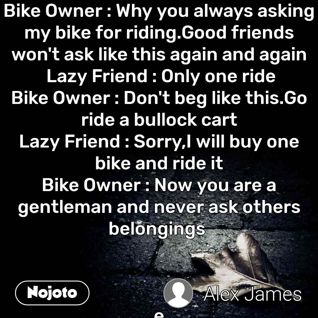 Bike Owner : Why you always asking my bike for riding.Good friends won't ask like this again and again  Lazy Friend : Only one ride Bike Owner : Don't beg like this.Go ride a bullock cart Lazy Friend : Sorry,I will buy one bike and ride it Bike Owner : Now you are a gentleman and never ask others belongings     e