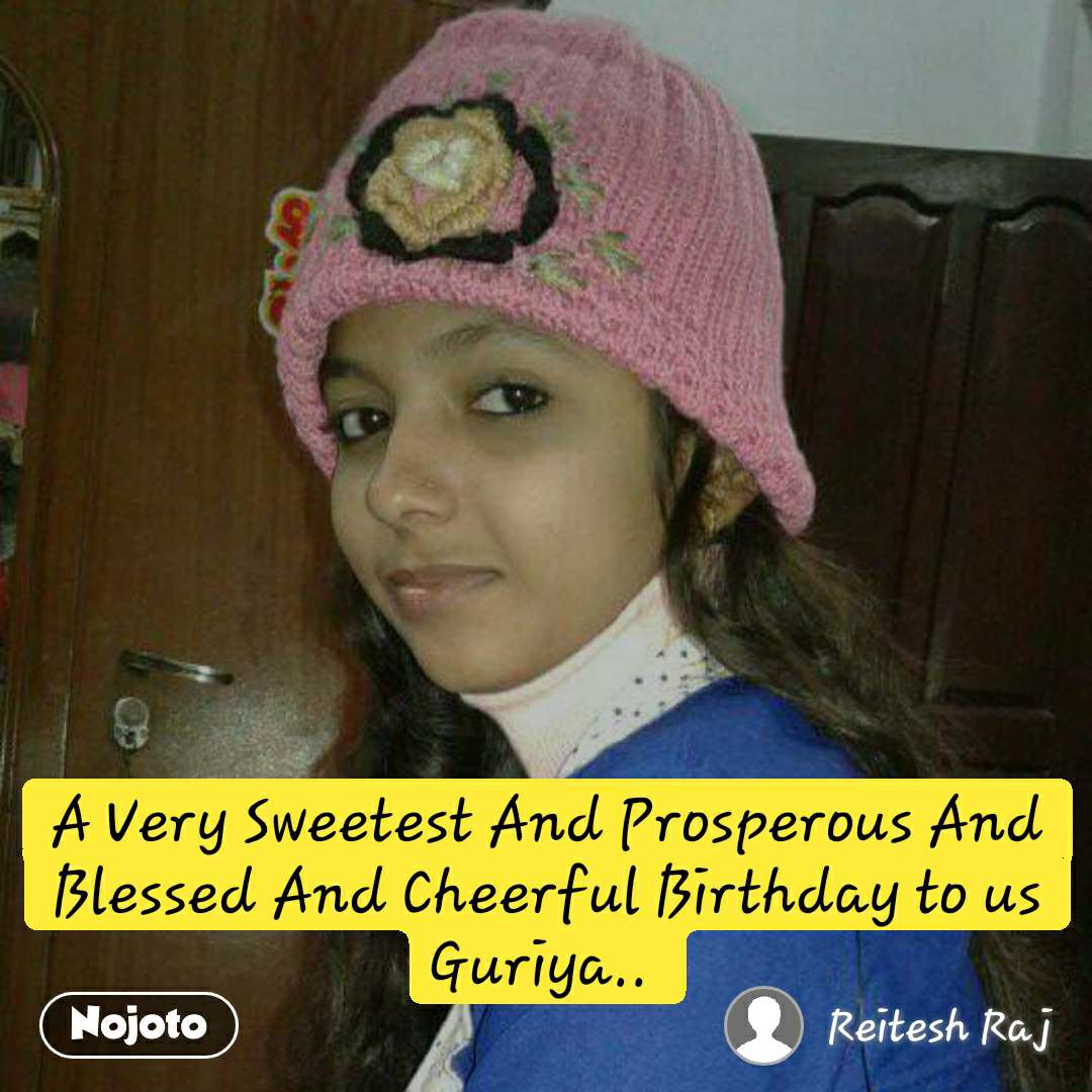 A Very Sweetest And Prosperous And Blessed And Cheerful Birthday to us Guriya..