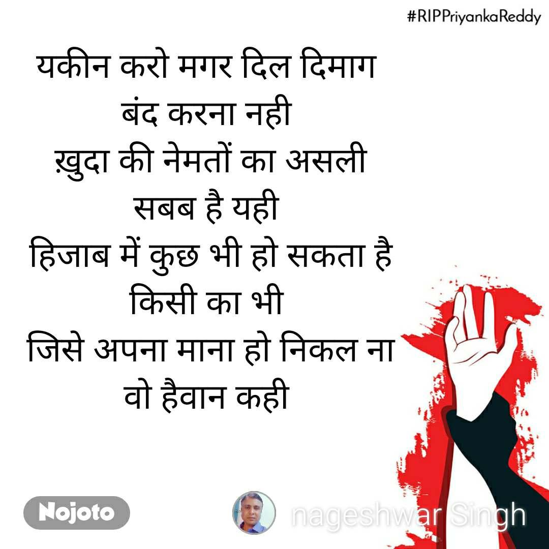 #RIPPriyankaReddy यकीन करो मगर दिल दिमाग  बंद करना नही  ख़ुदा की नेमतों का असली सबब है यही  हिजाब में कुछ भी हो सकता है किसी का भी  जिसे अपना माना हो निकल ना वो हैवान कही