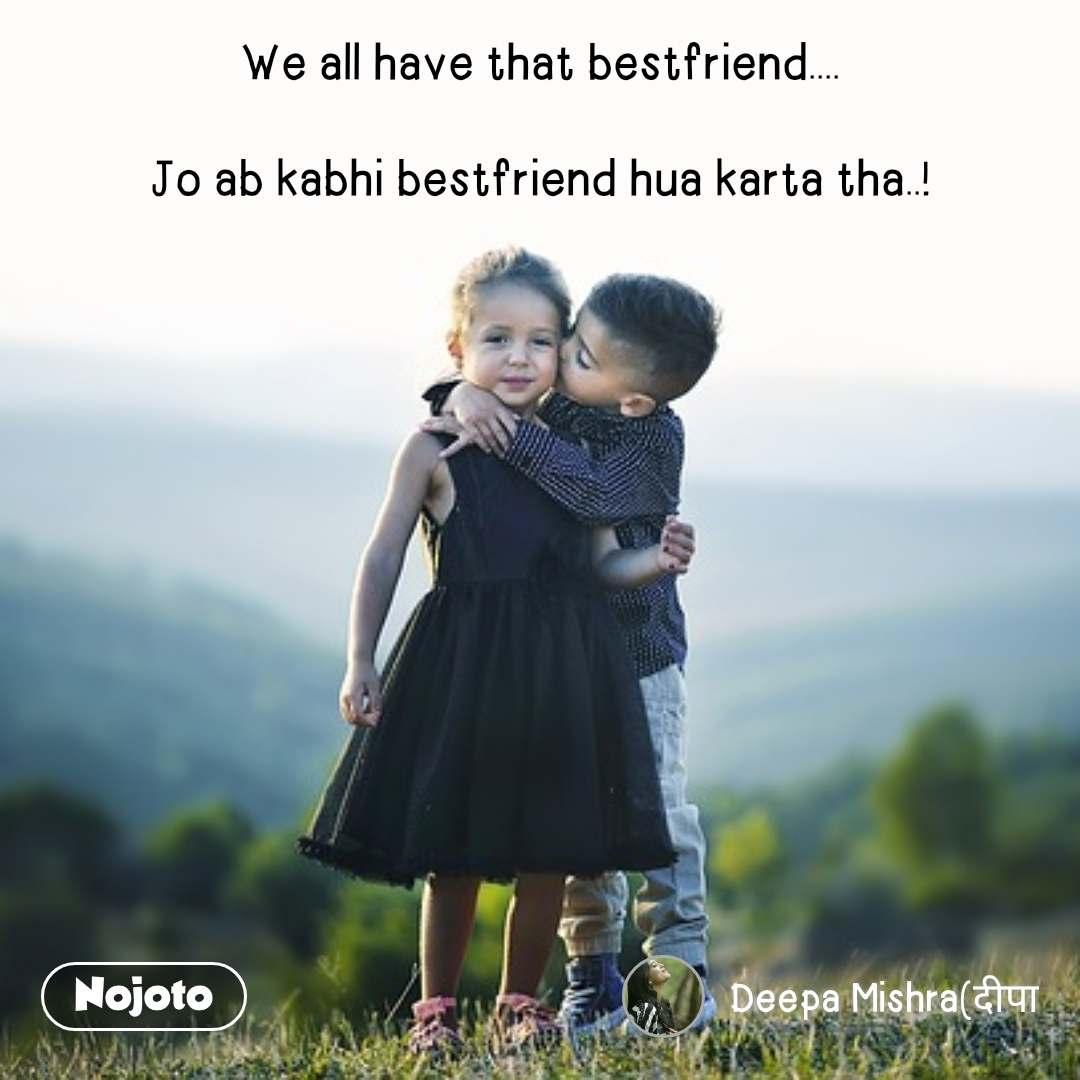 We all have that bestfriend....  Jo ab kabhi bestfriend hua karta tha..!