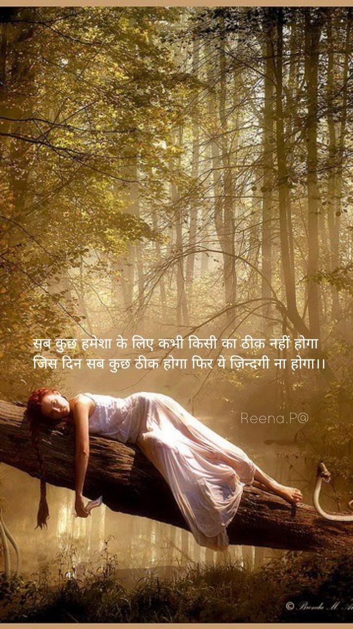 सब कुछ हमेशा के लिए कभी किसी का ठीक नहीं होगा जिस दिन सब कुछ ठीक होगा फिर ये ज़िन्दगी ना होगा।।                                                                             Reena.P@