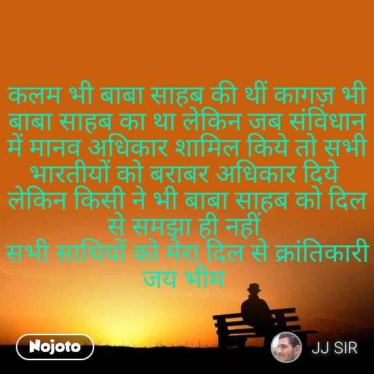 कलम भी बाबा साहब की थीं कागज़ भी बाबा साहब का था लेकिन जब संविधान में मानव अधिकार शामिल किये तो सभी भारतीयों को बराबर अधिकार दिये  लेकिन किसी ने भी बाबा साहब को दिल से समझा ही नहीं  सभी साथियों को मेरा दिल से क्रांतिकारी जय भीम