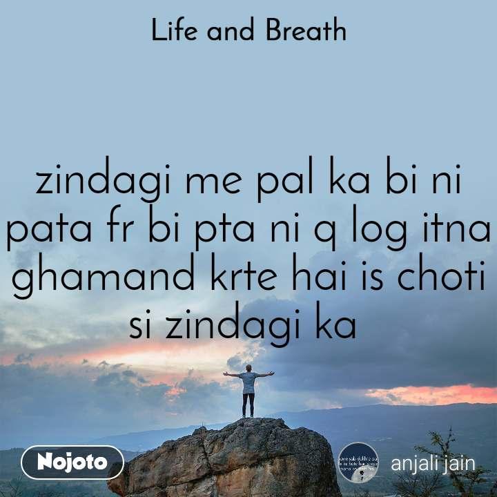 Life and Breath zindagi me pal ka bi ni pata fr bi pta ni q log itna ghamand krte hai is choti si zindagi ka