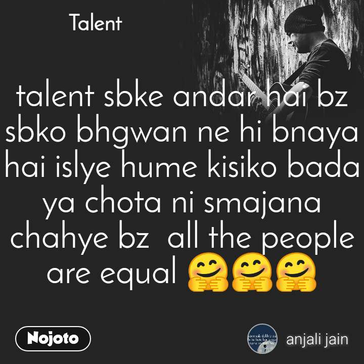 Talent  talent sbke andar hai bz sbko bhgwan ne hi bnaya hai islye hume kisiko bada ya chota ni smajana chahye bz  all the people are equal 🤗🤗🤗