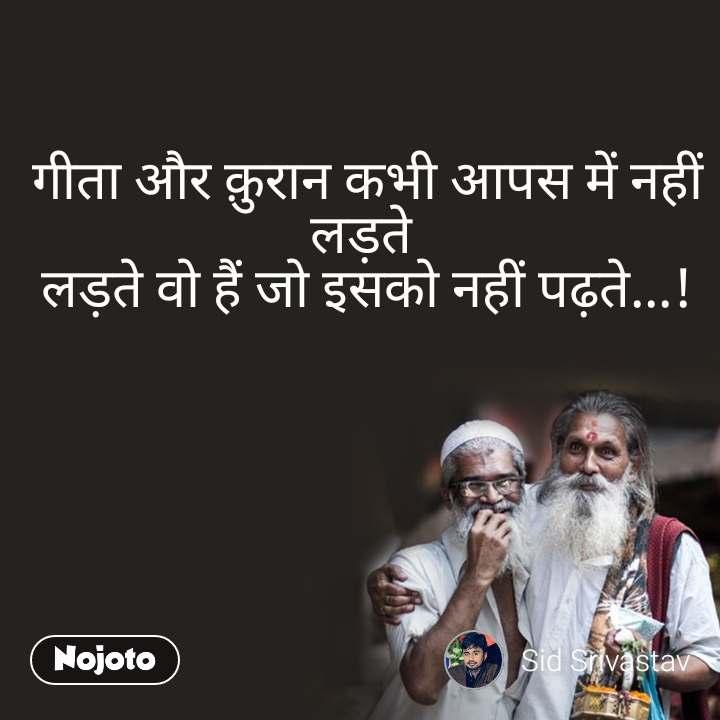 गीता और क़ुरान कभी आपस में नहीं लड़ते  लड़ते वो हैं जो इसको नहीं पढ़ते...!