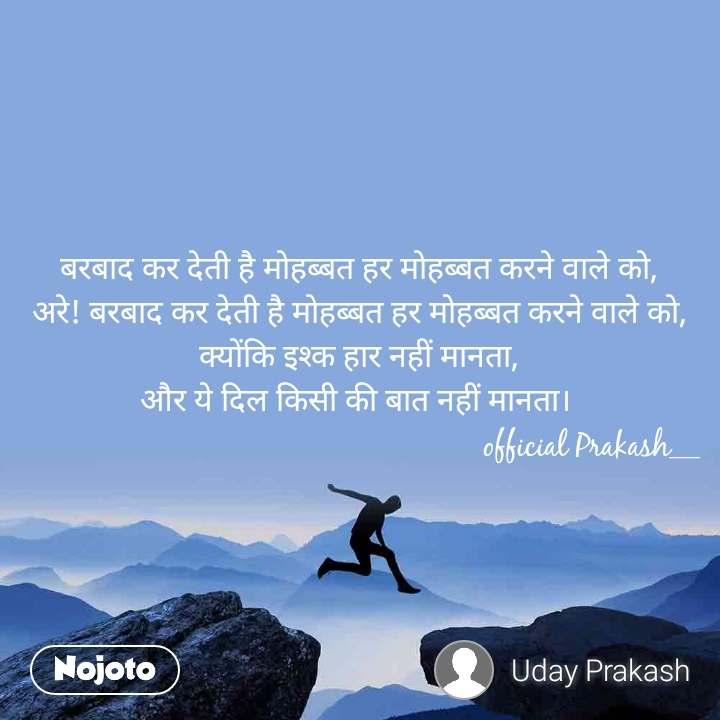 बरबाद कर देती है मोहब्बत हर मोहब्बत करने वाले को, अरे! बरबाद कर देती है मोहब्बत हर मोहब्बत करने वाले को, क्योंकि इश्क हार नहीं मानता, और ये दिल किसी की बात नहीं मानता।                                                            official Prakash__