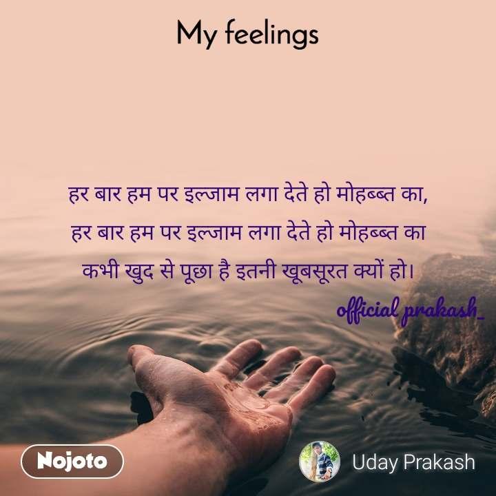 My feelings हर बार हम पर इल्जाम लगा देते हो मोहब्ब्त का, हर बार हम पर इल्जाम लगा देते हो मोहब्ब्त का कभी खुद से पूछा है इतनी खूबसूरत क्यों हो।                                                            official prakash_