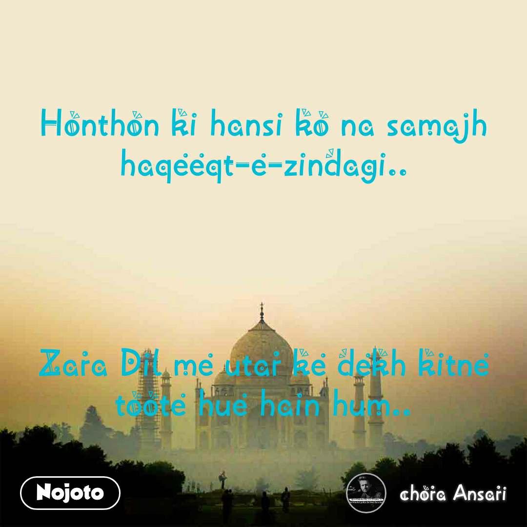 Honthon ki hansi ko na samajh haqeeqt-e-zindagi..     Zara Dil me utar ke dekh kitne toote hue hain hum..