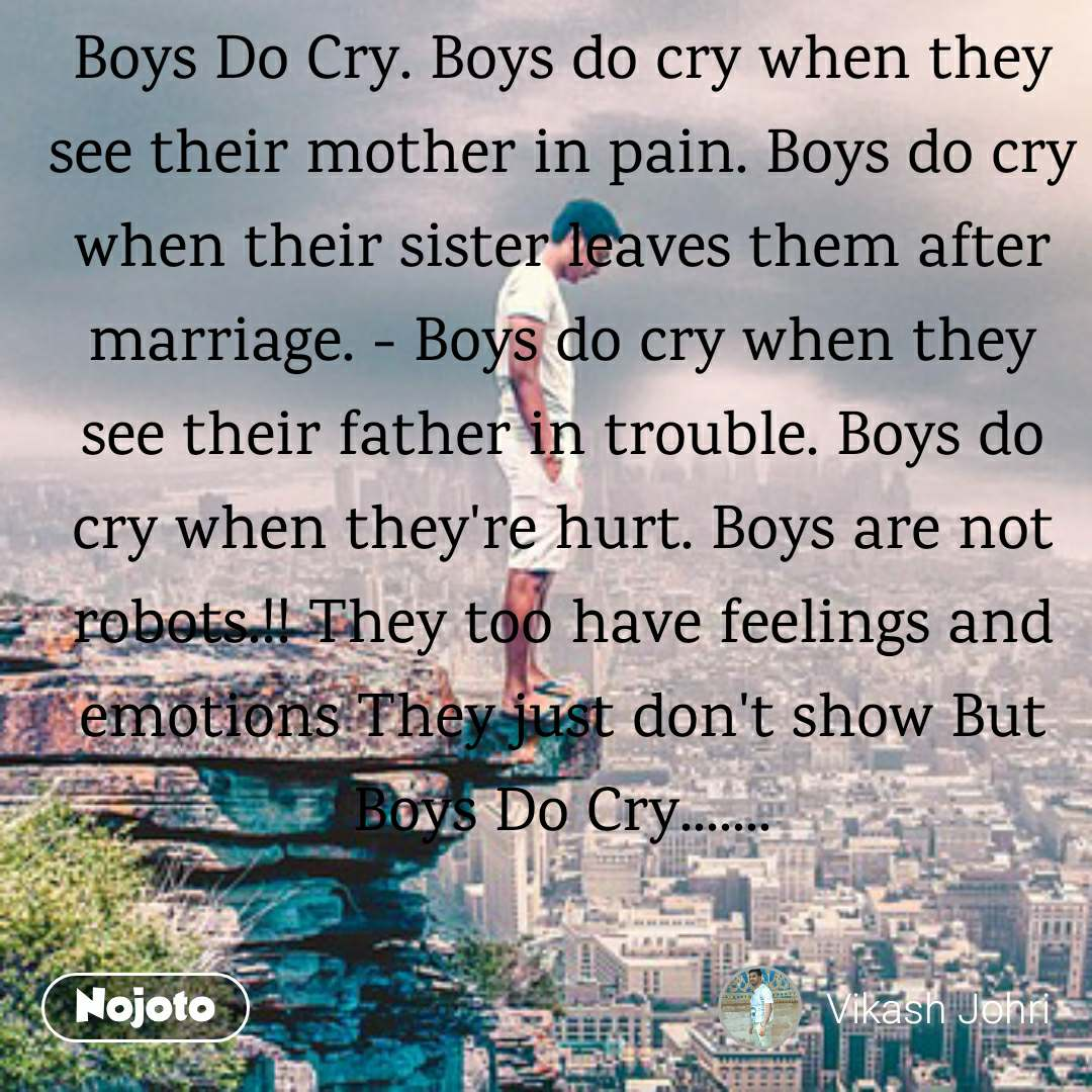 Boys Do Cry. Boys do cry when they see their mother in pain. Boys do cry when their sister leaves them after marriage. - Boys do cry when they see their father in trouble. Boys do cry when they're hurt. Boys are not robots.!! They too have feelings and emotions They just don't show But Boys Do Cry.......