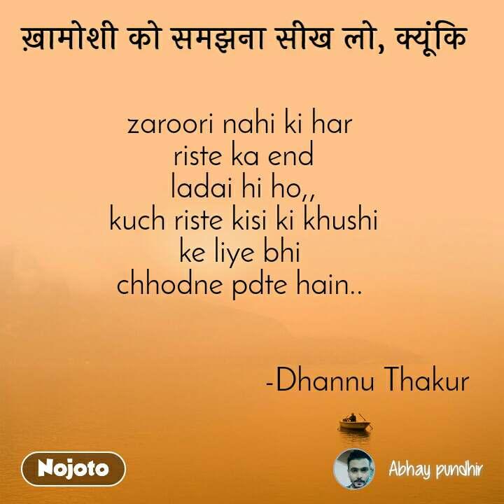 ख़ामोशी को समझना सीख लो, क्यूंकि zaroori nahi ki har  riste ka end ladai hi ho,, kuch riste kisi ki khushi ke liye bhi  chhodne pdte hain..                                                                     -Dhannu Thakur