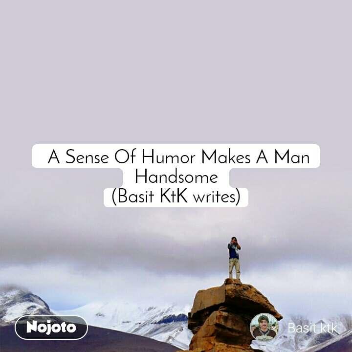 A Sense Of Humor Makes A Man Handsome (Basit KtK writes)