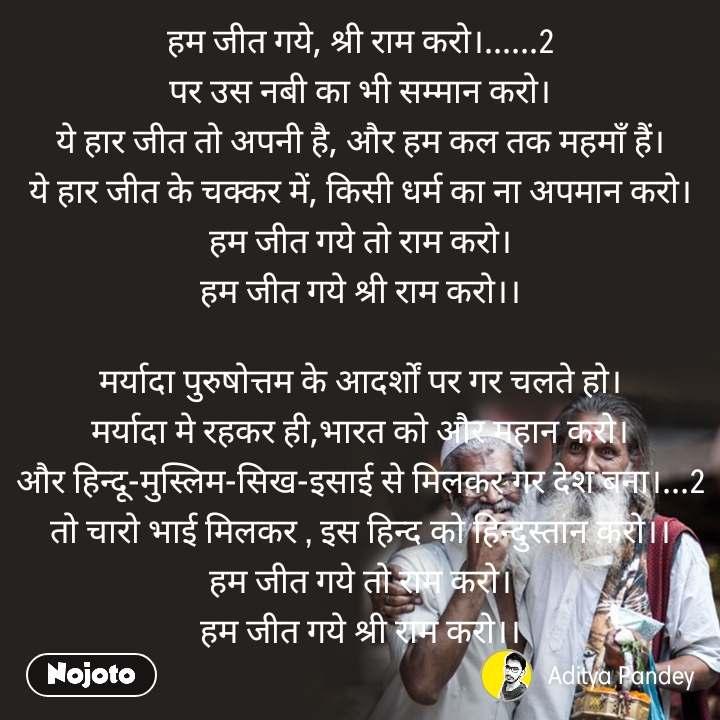 हम जीत गये, श्री राम करो।......2 पर उस नबी का भी सम्मान करो। ये हार जीत तो अपनी है, और हम कल तक महमाँ हैं। ये हार जीत के चक्कर में, किसी धर्म का ना अपमान करो। हम जीत गये तो राम करो। हम जीत गये श्री राम करो।।  मर्यादा पुरुषोत्तम के आदर्शों पर गर चलते हो। मर्यादा मे रहकर ही,भारत को और महान करो। और हिन्दू-मुस्लिम-सिख-इसाई से मिलकर गर देश बना।...2 तो चारो भाई मिलकर , इस हिन्द को हिन्दुस्तान करो।। हम जीत गये तो राम करो। हम जीत गये श्री राम करो।।