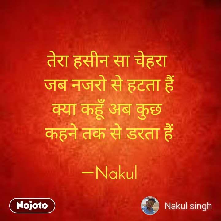 तेरा हसीन सा चेहरा  जब नजरो से हटता हैं क्या कहूँ अब कुछ  कहने तक से डरता हैं  ―Nakul