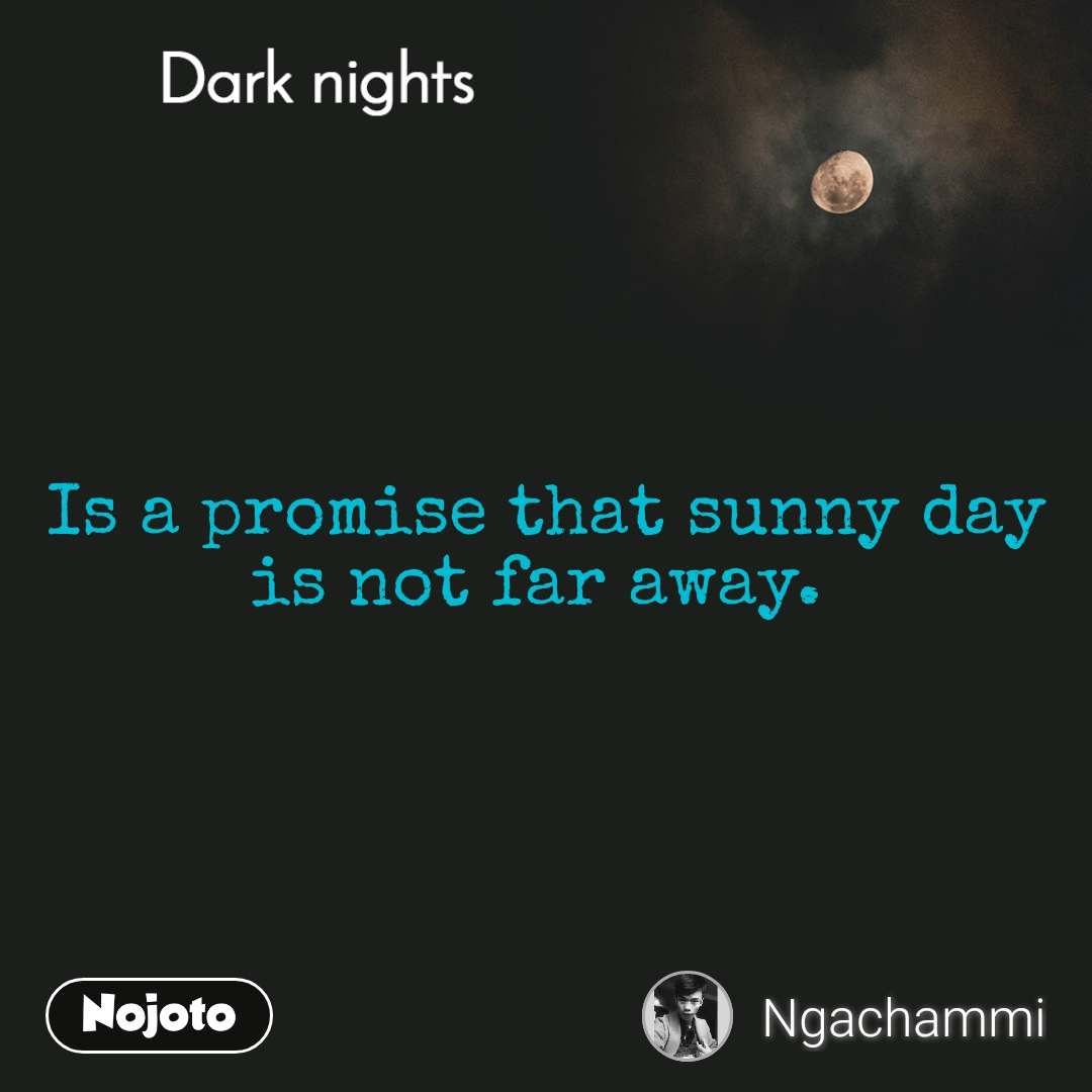 Dark nights Is a promise that sunny day is not far away.
