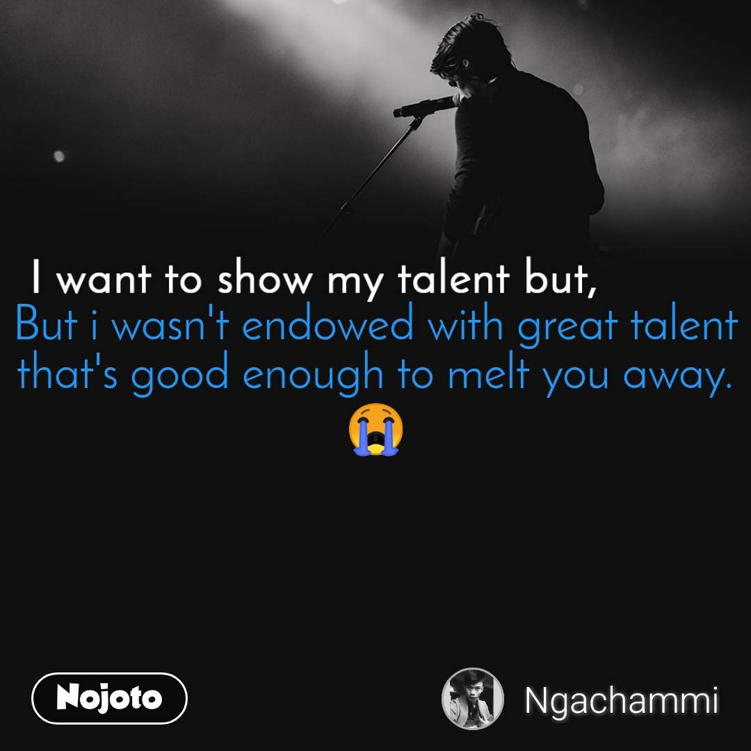 I want to show my talent but But i wasn't endowed with great talent that's good enough to melt you away. 😭