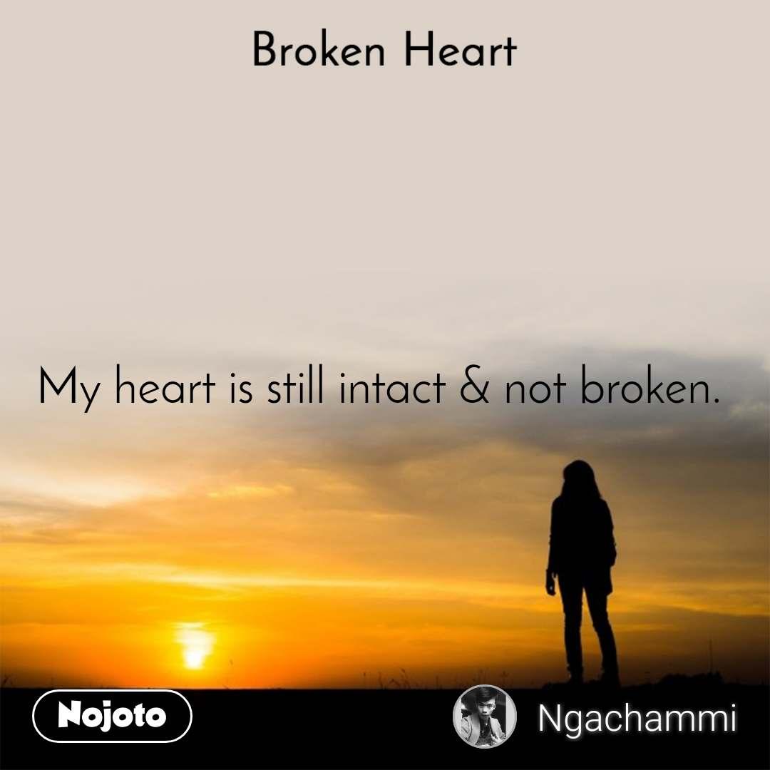 Broken heart My heart is still intact & not broken.