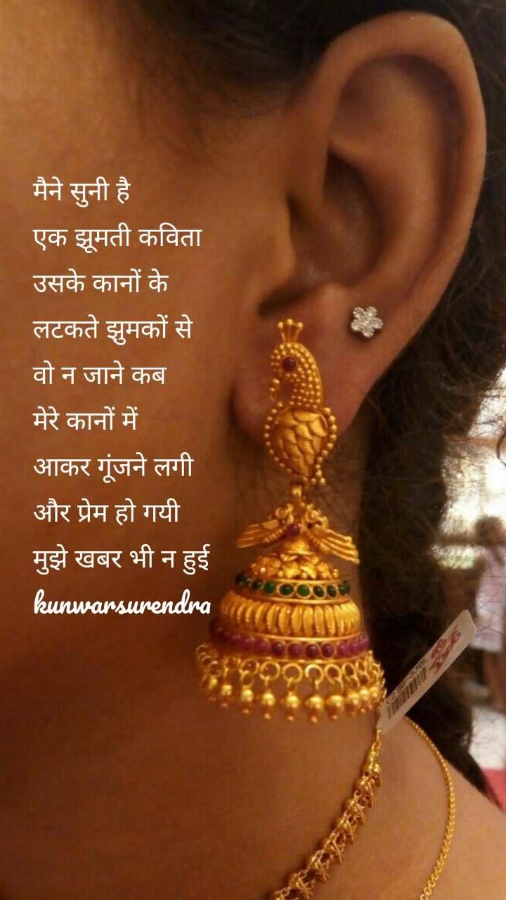 मैने सुनी है  एक झूमती कविता उसके कानों के लटकते झुमकों से वो न जाने कब मेरे कानों में आकर गूंजने लगी और प्रेम हो गयी मुझे खबर भी न हुई kunwarsurendra
