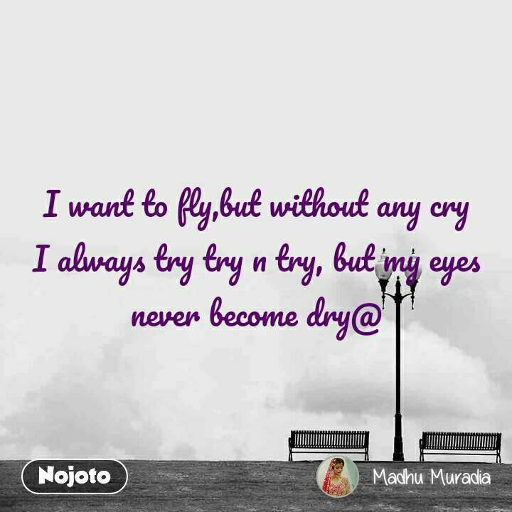 I want to fly,but without any cry I always try try n try, but my eyes never become dry@