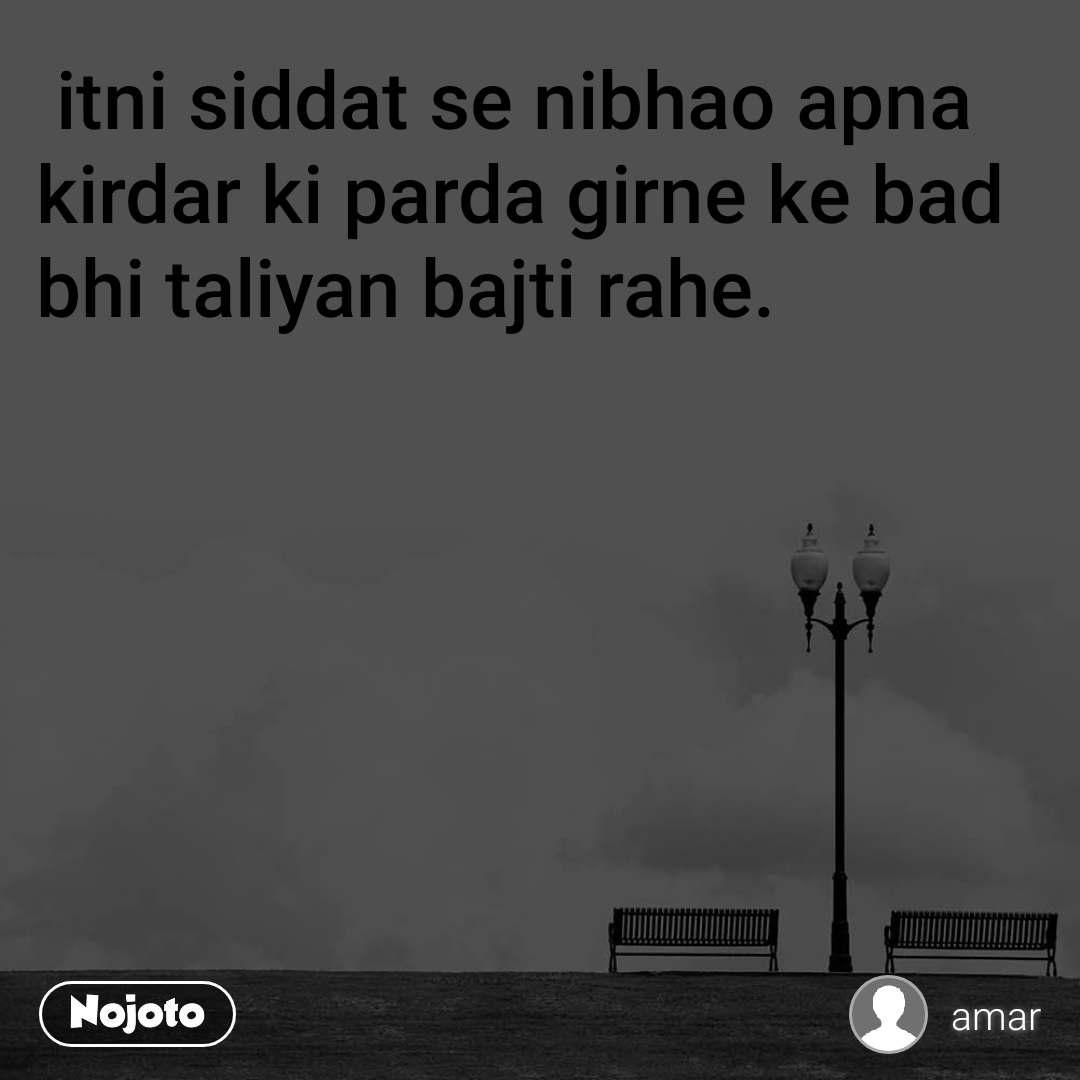 itni siddat se nibhao apna kirdar ki parda girne ke bad bhi taliyan bajti rahe.
