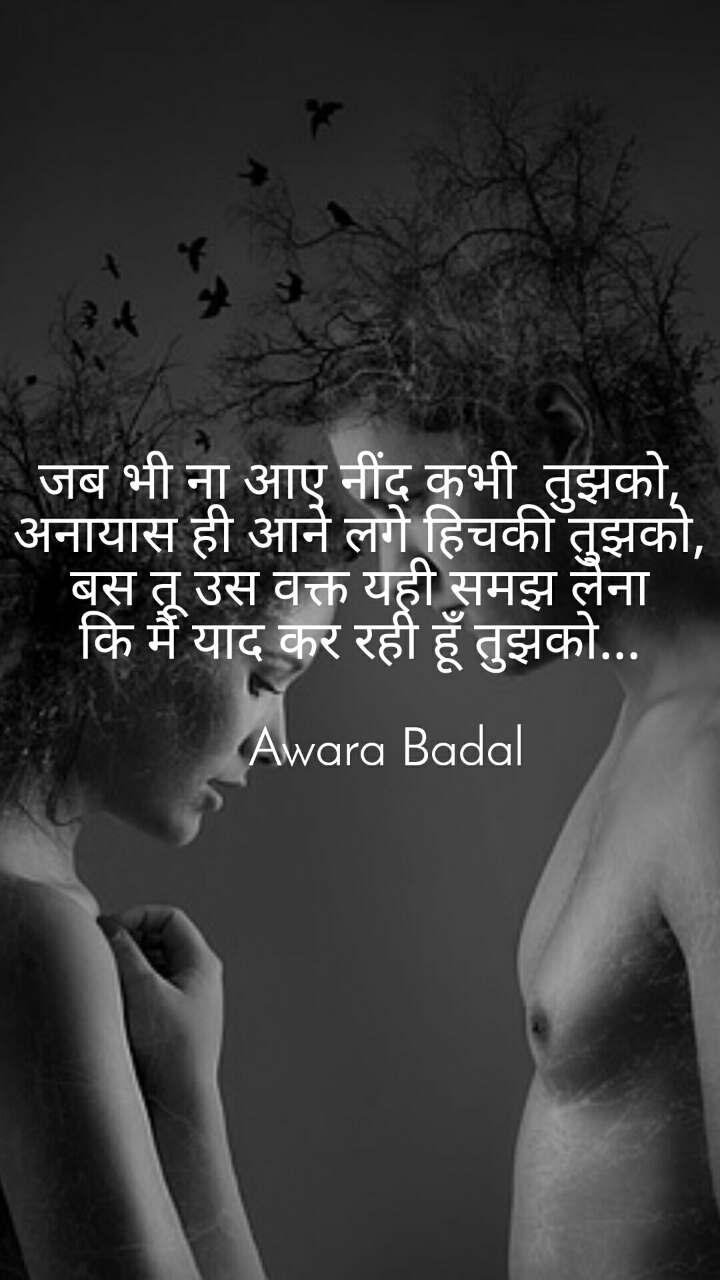 जब भी ना आए नींद कभी  तुझको, अनायास ही आने लगे हिचकी तुझको, बस तू उस वक्त यही समझ लेना कि मै याद कर रही हूँ तुझको...      Awara Badal