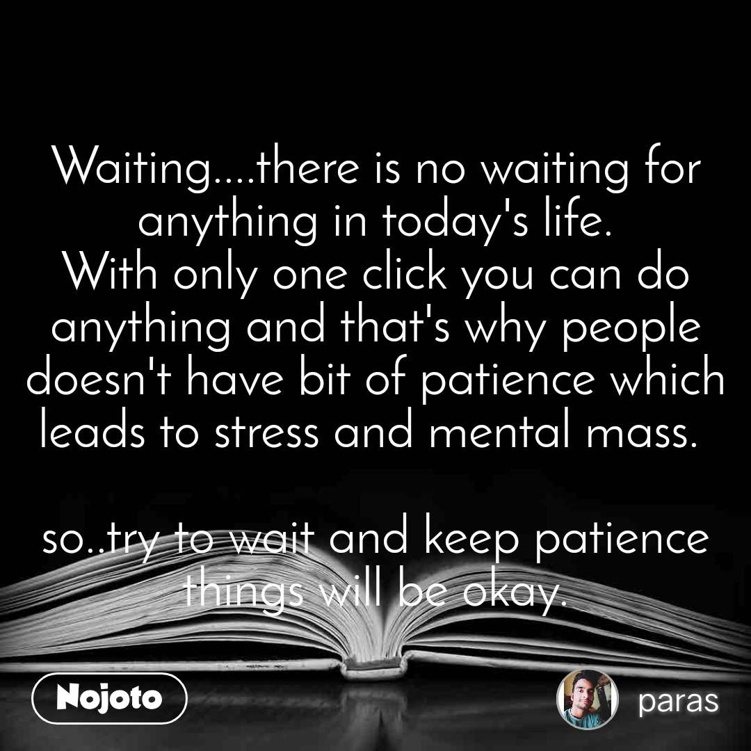 Waiting....there is no waiting for anything in today's life. With only one click you can do anything and that's why people doesn't have bit of patience which leads to stress and mental mass.   so..try to wait and keep patience things will be okay.