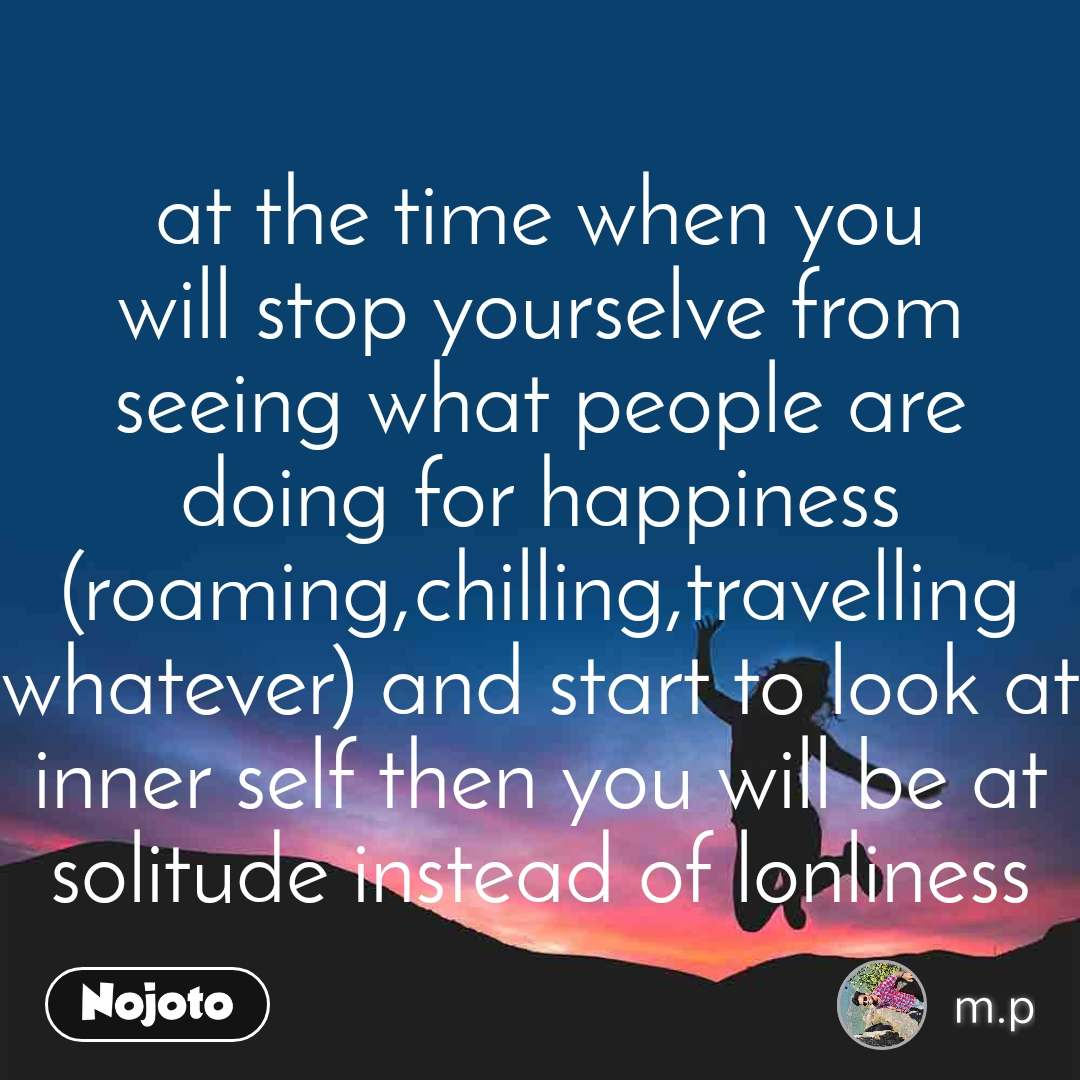 at the time when you will stop yourselve from seeing what people are doing for happiness (roaming,chilling,travelling whatever) and start to look at inner self then you will be at solitude instead of lonliness
