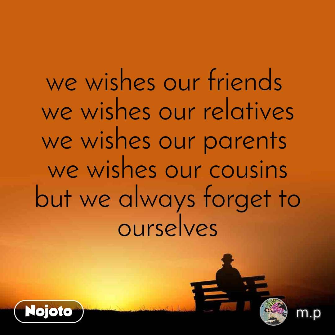 we wishes our friends  we wishes our relatives we wishes our parents  we wishes our cousins but we always forget to ourselves