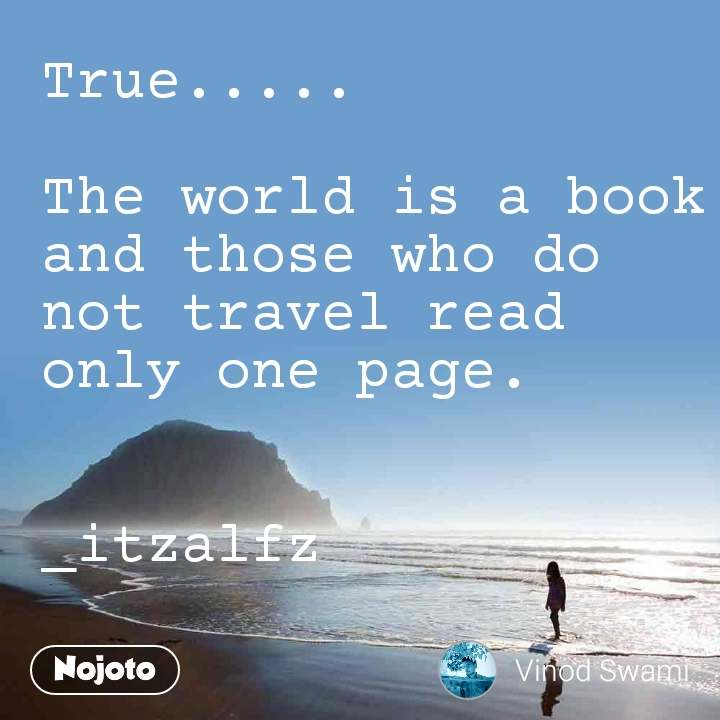 True.....  The world is a book and those who do not travel read only one page.                     _itzalfz