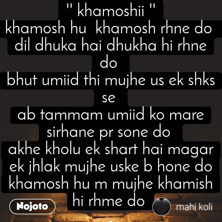 '' khamoshii '' khamosh hu  khamosh rhne do  dil dhuka hai dhukha hi rhne do  bhut umiid thi mujhe us ek shks se  ab tammam umiid ko mare sirhane pr sone do  akhe kholu ek shart hai magar ek jhlak mujhe uske b hone do khamosh hu m mujhe khamish hi rhme do
