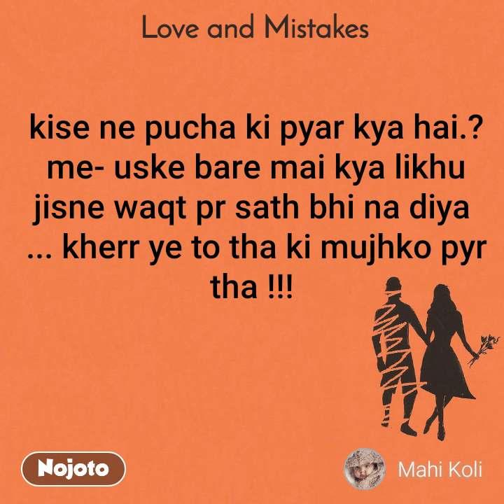 Love and Mistakes' kise ne pucha ki pyar kya hai.? me- uske bare mai kya likhu jisne waqt pr sath bhi na diya  ... kherr ye to tha ki mujhko pyr tha !!!
