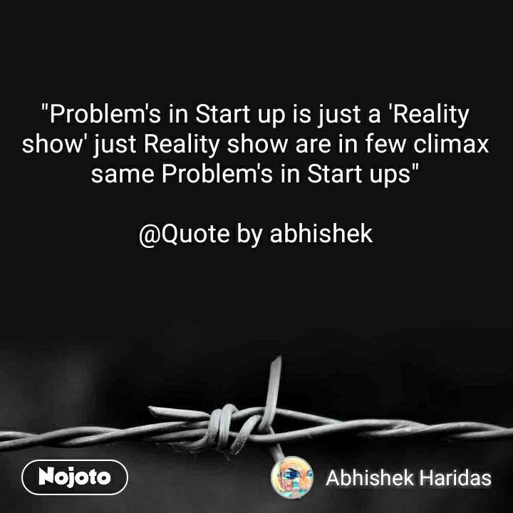 """""""Problem's in Start up is just a 'Reality show' just Reality show are in few climax same Problem's in Start ups""""  @Quote by abhishek"""