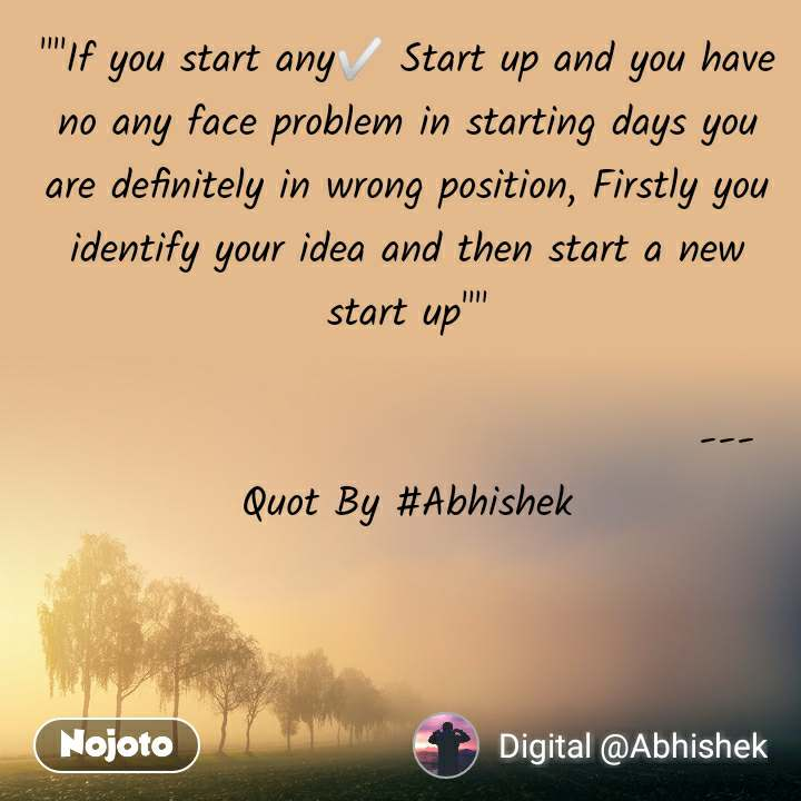 """""""""""If you start any✅ Start up and you have no any face problem in starting days you are definitely in wrong position, Firstly you identify your idea and then start a new start up""""""""                                           ---Quot By #Abhishek"""