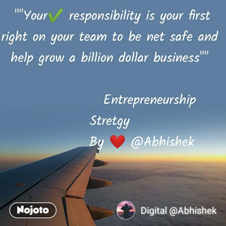 """""""""""Your✔️ responsibility is your first right on your team to be net safe and help grow a billion dollar business""""""""                 Entrepreneurship                     Stretgy              By ❤️ @Abhishek"""