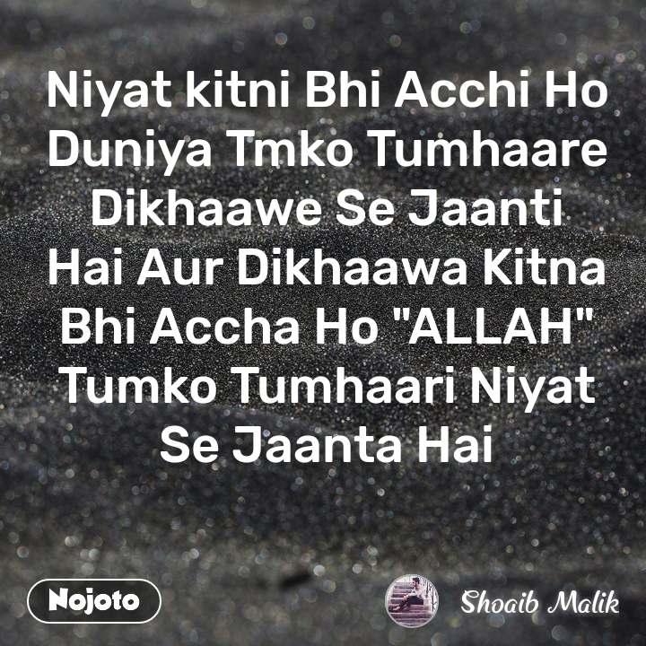 """Niyat kitni Bhi Acchi Ho Duniya Tmko Tumhaare Dikhaawe Se Jaanti Hai Aur Dikhaawa Kitna Bhi Accha Ho """"ALLAH"""" Tumko Tumhaari Niyat Se Jaanta Hai"""