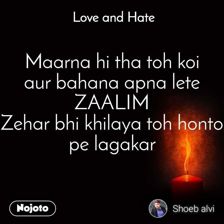 Love and Hate Maarna hi tha toh koi aur bahana apna lete  ZAALIM Zehar bhi khilaya toh honto pe lagakar