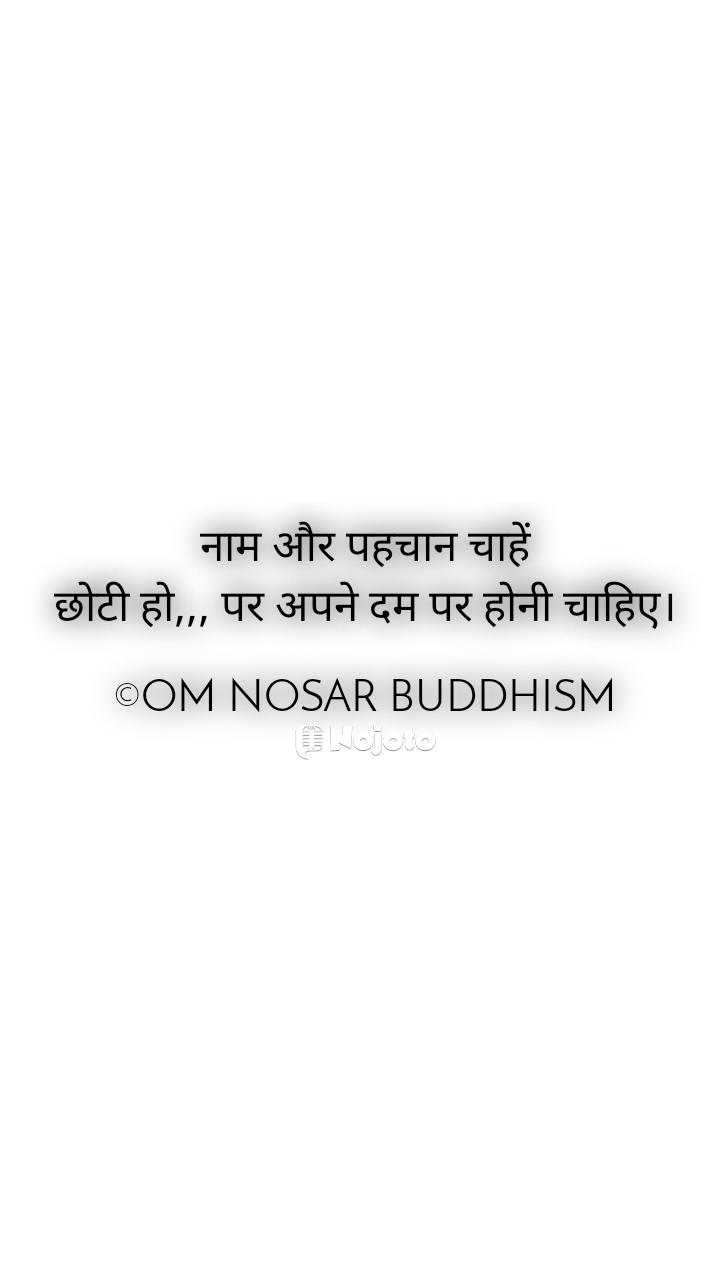 नाम और पहचान चाहें छोटी हो,,, पर अपने दम पर होनी चाहिए।  ©OM NOSAR BUDDHISM