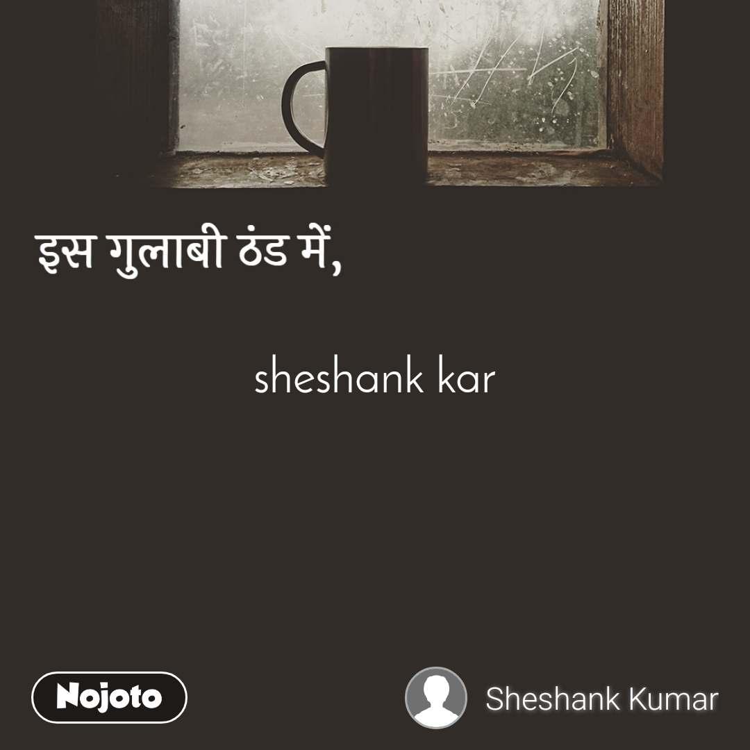 इस गुलाबी ठंड में, sheshank kar