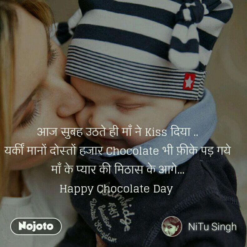 आज सुबह उठते ही माँ ने Kiss दिया .. यकीं मानों दोस्तों हजार Chocolate भी फ़ीके पड़ गये माँ के प्यार की मिठास के आगे... Happy Chocolate Day