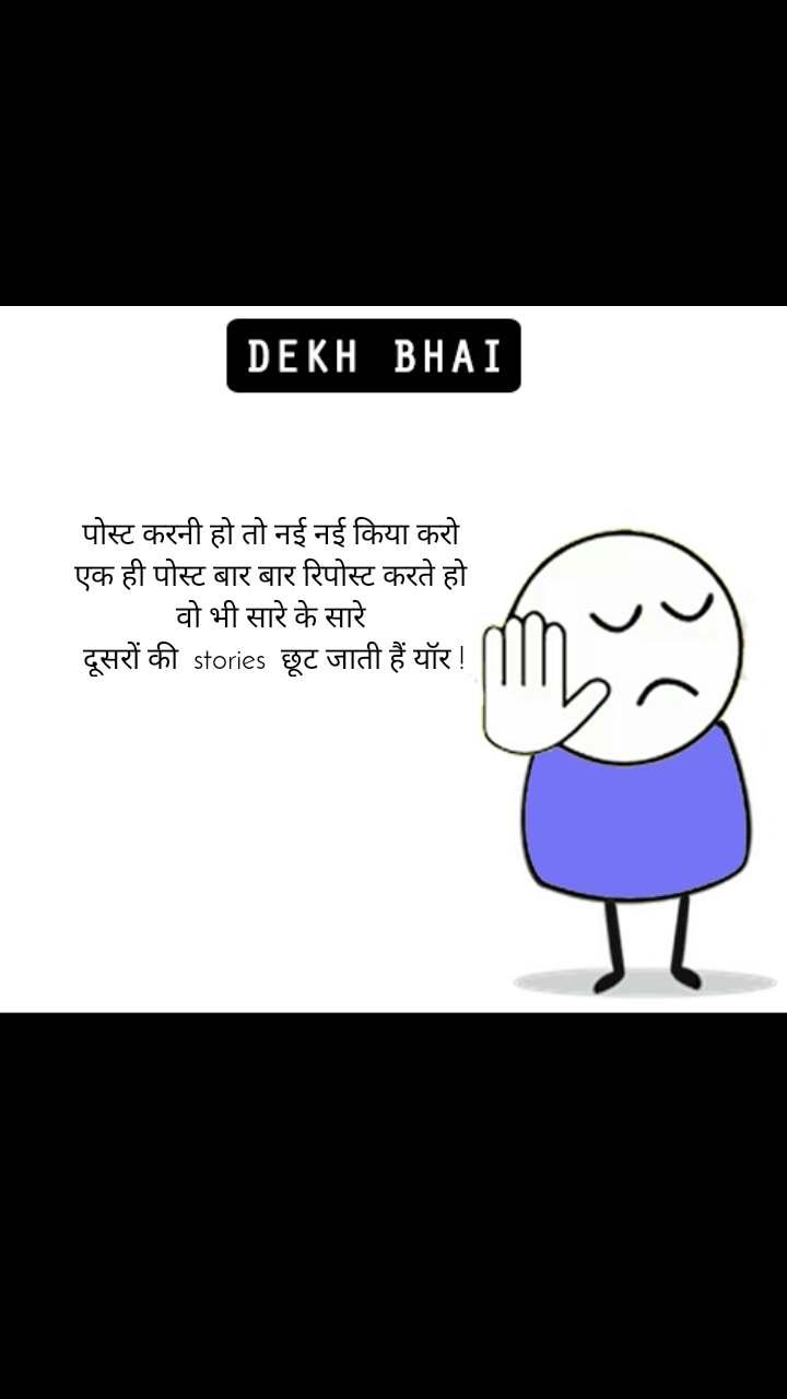 Dekh Bhai पोस्ट करनी हो तो नई नई किया करो  एक ही पोस्ट बार बार रिपोस्ट करते हो  वो भी सारे के सारे  दूसरों की  stories  छूट जाती हैं यॉर !