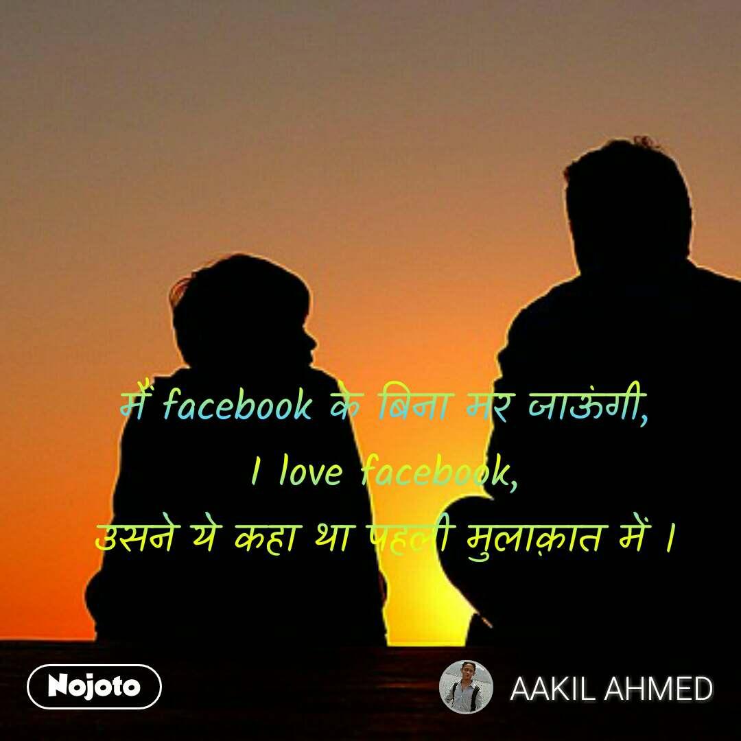 मैं facebook के बिना मर जाऊंगी, I love facebook, उसने ये कहा था पहली मुलाक़ात में ।