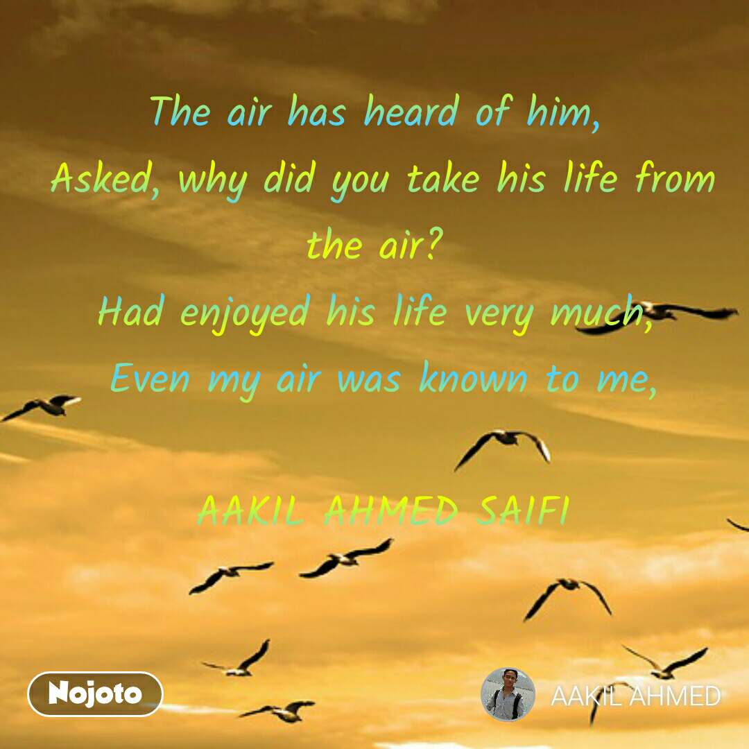 The air has heard of him,  Asked, why did you take his life from the air?  Had enjoyed his life very much,  Even my air was known to me,  AAKIL AHMED SAIFI