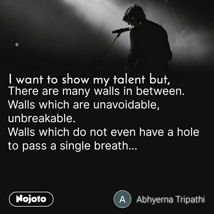 I want to show my talent but There are many walls in between. Walls which are unavoidable, unbreakable. Walls which do not even have a hole to pass a single breath...