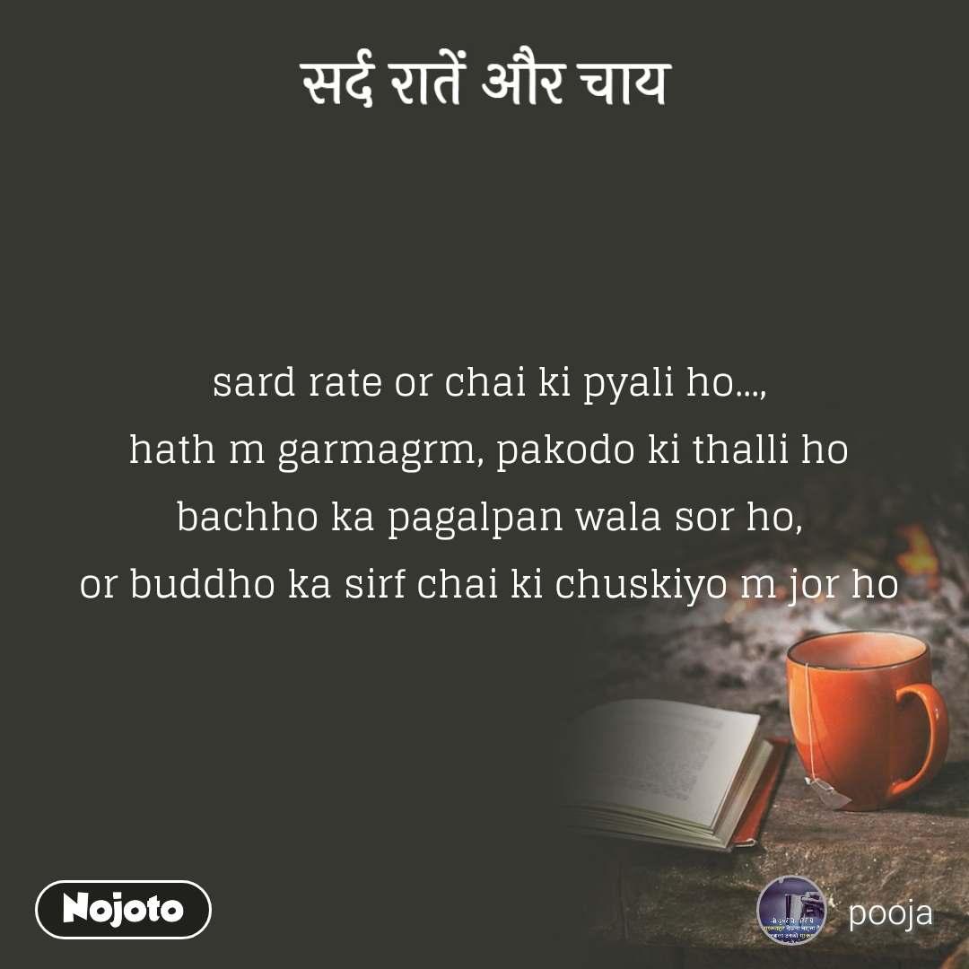 सर्द रातें और चाय sard rate or chai ki pyali ho..., hath m garmagrm, pakodo ki thalli ho bachho ka pagalpan wala sor ho, or buddho ka sirf chai ki chuskiyo m jor ho