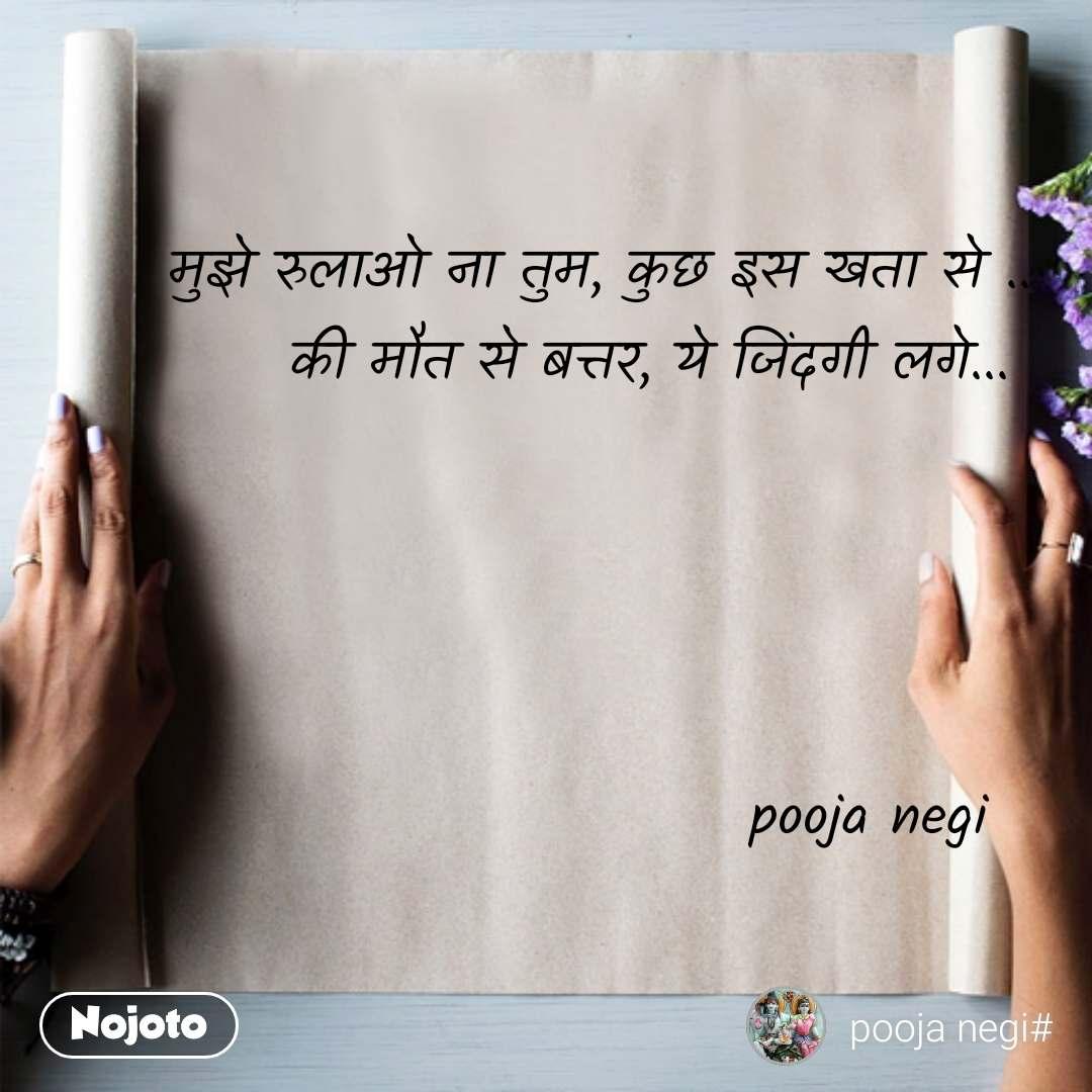 मुझे रुलाओ ना तुम, कुछ इस खता से .. की मौत से बत्तर, ये जिंदगी लगे...      pooja negi