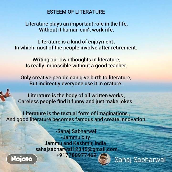 ESTEEM OF LITERATURE   Literature plays an important role in the life, Without it human can't work rife.  Literature is a kind of enjoyment , In which most of the people involve after retirement.   Writing our own thoughts in literature, Is really impossible without a good teacher.  Only creative people can give birth to literature,  But indirectly everyone use it in orature .  Literature is the body of all written works , Careless people find it funny and just make jokes .  Literature is the textual form of imaginations , And good literature becomes famous and create innovation.  -Sahaj Sabharwal  -Jammu city,  Jammu and Kashmir, India . sahajsabharwal12345@gmail.com +917780977469